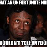 Lil Wayne | WHAT AN UNFORTUNATE NAME I WOULDN'T TELL ANYBODY | image tagged in memes,lil wayne | made w/ Imgflip meme maker