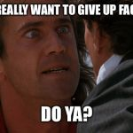 Do you wanna | DO YOU REALLY WANT TO GIVE UP FACEBOOK? DO YA? | image tagged in do you wanna | made w/ Imgflip meme maker