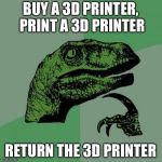 Philosoraptor Meme | BUY A 3D PRINTER, PRINT A 3D PRINTER RETURN THE 3D PRINTER | image tagged in memes,philosoraptor | made w/ Imgflip meme maker