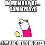 R.I.P. TammyFaye | IN MEMORY OF... TAMMYFAYE YOU ARE NOT FORGOTTEN | image tagged in memes,sad x all the y,tammyfaye,rip,in memory,sadness | made w/ Imgflip meme maker