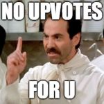 Soup Nazi | NO UPVOTES FOR U | image tagged in soup nazi | made w/ Imgflip meme maker