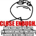 Close Enough Meme | WHEN YOUR TEACHER SAYS AN ANSWER AND YOU ONLY HEAR ENOUGH TO GET HALF CREDIT | image tagged in memes,close enough | made w/ Imgflip meme maker