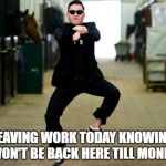 Psy Horse Dance Meme | LEAVING WORK TODAY KNOWING I WON'T BE BACK HERE TILL MONDAY | image tagged in memes,psy horse dance | made w/ Imgflip meme maker