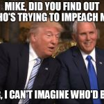 Trump/Pence | MIKE, DID YOU FIND OUT WHO'S TRYING TO IMPEACH ME? NO, SIR, I CAN'T IMAGINE WHO'D BENEFIT | image tagged in trump/pence | made w/ Imgflip meme maker