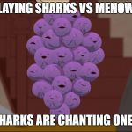 Member Berries Meme | PLAYING SHARKS VS MENOWS AND SHARKS ARE CHANTING ONE OF US | image tagged in memes,member berries | made w/ Imgflip meme maker