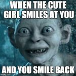 Gollum Meme | WHEN THE CUTE GIRL SMILES AT YOU AND YOU SMILE BACK | image tagged in memes,gollum | made w/ Imgflip meme maker