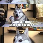 Bad Joke Dog | IF I HAVE 7 GUNS AND THE GOVERNMENT TAKES AWAY 7 GUNS, HOW MANY GUNS DO I HAVE LEFT? 23 GUNS. I LIED ABOUT ONLY HAVING 7 | image tagged in bad joke dog | made w/ Imgflip meme maker