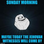 Forever Alone Meme | SUNDAY MORNING MAYBE TODAY THE JEHOVAH WITNESSES WILL COME BY | image tagged in memes,forever alone | made w/ Imgflip meme maker