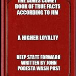 blank book | THE JAMES COMEY BOOK OF TRUE FACTS ACCORDING TO JIM DEEP STATE FORWARD WRITTEN BY JOHN PODESTA WASH POST A HIGHER LOYALTY | image tagged in blank book | made w/ Imgflip meme maker