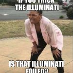 Is that the... | IF YOU TRICK THE ILLUMINATI IS THAT ILLUMINATI FOILED? | image tagged in is that the | made w/ Imgflip meme maker