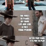 Rick and Carl 3 Meme | CARL, WHAT IF I TOLD YOU THE FIRST 18 YEARS OF YOUR LIFE ARE LIKE A FREE TRIAL PERIOD AFTER THAT CARL, IT'S PAY TO PLAY | image tagged in memes,rick and carl 3,random | made w/ Imgflip meme maker