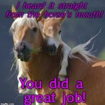 Foal Of Mine Meme | I heard it straight from the horse's mouth! You did a great job! | image tagged in memes,foal of mine | made w/ Imgflip meme maker