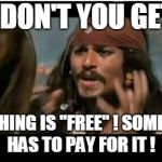 "Why Is The Rum Gone Meme | WHY DON'T YOU GET IT ? NOTHING IS ""FREE"" ! SOMEONE HAS TO PAY FOR IT ! 