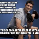 Paul Ryan Lifting | AFTER A WORKOUT OF RAISING DEBT CEILINGS, RUNNING WITH RABID DONKEYS AND TRYING TO BENCH PRESS THE AGE FOR YOUR RETIREMENT BENEFITS I LIKE T | image tagged in paul ryan lifting | made w/ Imgflip meme maker
