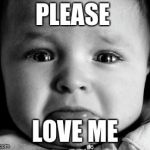 Sad Baby Meme | PLEASE LOVE ME | image tagged in memes,sad baby | made w/ Imgflip meme maker