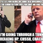 Trump Putin phone call | I'LL LET YOU BLOW UP SOME OLD BUILDINGS IN THE COUNTRYSIDE BUT YOU OWE ME FOR THIS SORRY I'M GOING THROUGH A TUNNEL AND YOU'RE BREAKING UP,  | image tagged in trump putin phone call | made w/ Imgflip meme maker