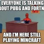 Spiderman Computer Desk Meme | EVERYONE IS TALKING ABOUT PUBG AND FORTNITE AND I'M HERE STILL PLAYING MINCRAFT | image tagged in memes,spiderman computer desk,spiderman | made w/ Imgflip meme maker
