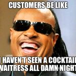 I'm blind | CUSTOMERS BE LIKE I HAVEN'T SEEN A COCKTAIL WAITRESS ALL DAMN NIGHT! | image tagged in i'm blind | made w/ Imgflip meme maker