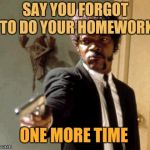 Say That Again I Dare You Meme | SAY YOU FORGOT TO DO YOUR HOMEWORK ONE MORE TIME | image tagged in memes,say that again i dare you | made w/ Imgflip meme maker