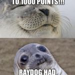 Almost to 1000 points!! But I'm a noob comparing to Raydog :( | YASSSS I'M ALMOST TO 1000 POINTS!!! RAYDOG HAD 15 MILLION | image tagged in memes,short satisfaction vs truth,gifs,funny memes,raydog,points | made w/ Imgflip meme maker