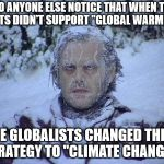 "Jack Nicholson The Shining Snow Meme | DID ANYONE ELSE NOTICE THAT WHEN THE FACTS DIDN'T SUPPORT ""GLOBAL WARMING"" THE GLOBALISTS CHANGED THEIR STRATEGY TO ""CLIMATE CHANGE""? 