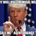 "Donald Trump | NOBODY WILL USE CHEMICAL WEAPONS CALL ME "" AGENT ORANGE "" 