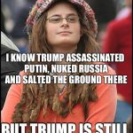 Lib logic | 2019 I KNOW TRUMP ASSASSINATED PUTIN, NUKED RUSSIA AND SALTED THE GROUND THERE BUT TRUMP IS STILL PUTIN'S PUPPET!!! | image tagged in memes,college liberal,donald trump,vladimir putin,trump russia collusion,russia | made w/ Imgflip meme maker