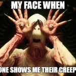 Pans Labrynth | MY FACE WHEN SOMEONE SHOWS ME THEIR CREEPY SIDE | image tagged in pans labrynth | made w/ Imgflip meme maker