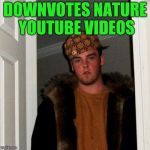 Scumbag Steve Meme | DOWNVOTES NATURE YOUTUBE VIDEOS | image tagged in memes,scumbag steve | made w/ Imgflip meme maker