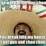 Happy Mexican | Mexican word of the day: choo choo You break into my house, I get gun and choo choo. | image tagged in happy mexican | made w/ Imgflip meme maker