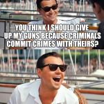 Leonardo Dicaprio Wolf Of Wall Street Meme | YOU THINK I SHOULD GIVE UP MY GUNS BECAUSE CRIMINALS COMMIT CRIMES WITH THEIRS? | image tagged in memes,leonardo dicaprio wolf of wall street | made w/ Imgflip meme maker