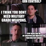 Spiderman Laugh Meme | PARKER!  WHAT DO YOU THINK ABOUT GUN CONTROL? I THINK YOU DONT NEED MILITARY GRADE WEAPONS. STOP INSULTING ME, MY WEAPONS ARE MUCH BETTER TH | image tagged in memes,spiderman laugh | made w/ Imgflip meme maker