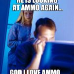 Redditors Wife Meme | HE IS LOOKING AT AMMO AGAIN... GOD I LOVE AMMO... | image tagged in memes,redditors wife | made w/ Imgflip meme maker