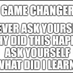 "plain white | GAME CHANGER NEVER ASK YOURSELF  ""WHY DID THIS HAPPEN""    ASK YOURSELF       ""WHAT DID I LEARN?"" 