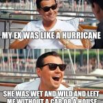 Leonardo Dicaprio Wolf Of Wall Street Meme | MY EX WAS LIKE A HURRICANE SHE WAS WET AND WILD AND LEFT ME WITHOUT A CAR OR A HOUSE | image tagged in memes,leonardo dicaprio wolf of wall street | made w/ Imgflip meme maker