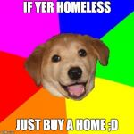Bad Advice | IF YER HOMELESS JUST BUY A HOME ;D | image tagged in memes,advice dog | made w/ Imgflip meme maker