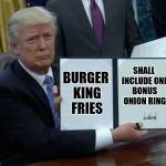 Trump Bill Signing Meme | BURGER KING FRIES SHALL INCLUDE ONE BONUS ONION RING | image tagged in memes,trump bill signing | made w/ Imgflip meme maker