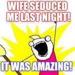 She totally surprised me. Imma happy man :-)  | WIFE SEDUCED ME LAST NIGHT! IT WAS AMAZING! | image tagged in memes,x all the y,jbmemegeek | made w/ Imgflip meme maker