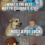 Y'all are invited to the back alley at 4:20 | WHAT'S THE BEST WAY TO CELEBRATE 420? HOST A POT LUCK | image tagged in memes,dad joke dog,pot,weed,420 blaze it | made w/ Imgflip meme maker