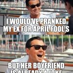 Leonardo Dicaprio Wolf Of Wall Street Meme | I WOULD'VE PRANKED MY EX FOR APRIL FOOL'S BUT HER BOYFRIEND IS ALREADY A JOKE | image tagged in memes,leonardo dicaprio wolf of wall street | made w/ Imgflip meme maker