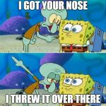 Talk To Spongebob Meme | I GOT YOUR NOSE I THREW IT OVER THERE | image tagged in memes,talk to spongebob | made w/ Imgflip meme maker