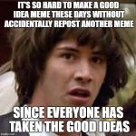 Conspiracy Keanu Meme | IT'S SO HARD TO MAKE A GOOD IDEA MEME THESE DAYS WITHOUT ACCIDENTALLY REPOST ANOTHER MEME SINCE EVERYONE HAS TAKEN THE GOOD IDEAS | image tagged in memes,conspiracy keanu | made w/ Imgflip meme maker