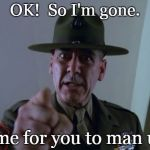 R. Lee Ermey | OK!  So I'm gone. Time for you to man up. | image tagged in man up,your turn r lee ermey,gunny | made w/ Imgflip meme maker