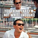 Leonardo Dicaprio Wolf Of Wall Street Meme | YOU THINK THAT I'M NOT WHITE ENOUGH? | image tagged in memes,leonardo dicaprio wolf of wall street | made w/ Imgflip meme maker