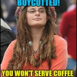 The hypocrisy of the left | YOU WON'T BAKE A CAKE FOR SOMEONE!? YOU WON'T SERVE COFFEE TO A POLICE OFFICER!? BOYCOTTED! GOOD! | image tagged in memes,college liberal,liberal hypocrisy | made w/ Imgflip meme maker