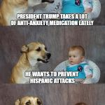 Whatever Works, I Guess | PRESIDENT TRUMP TAKES A LOT OF ANTI-ANXIETY MEDICATION LATELY HE WANTS TO PREVENT HISPANIC ATTACKS | image tagged in memes,dad joke dog | made w/ Imgflip meme maker
