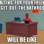 Spiderman Computer Desk Meme | WAITING  FOR YOUR FRIEND TO GET  OUT  THE BATHROOM WILL BE LIKE | image tagged in memes,spiderman computer desk,spiderman | made w/ Imgflip meme maker