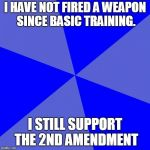 Blank Blue Background Meme | I HAVE NOT FIRED A WEAPON SINCE BASIC TRAINING. I STILL SUPPORT THE 2ND AMENDMENT | image tagged in memes,blank blue background | made w/ Imgflip meme maker