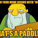 "That's a paddlin' Meme | WHEN YOUR MEME BEGINS WITH ""WHEN"" THAT'S A PADDLIN' 