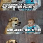 Dad Joke Dog Meme | APESFOLLOWKOBA ISN'T MAKING ANY FUNNY MEMES BECAUSE HE HAS THE FLU WHAT WAS HIS EXCUSE BEFORE? | image tagged in memes,dad joke dog | made w/ Imgflip meme maker